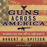 Guns across America Reconciling Gun Rules and Rights, Robert Spitzer