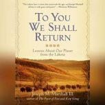 To You We Shall Return Lessons about Our Planet from the Lakota, Joseph M. Marshall III
