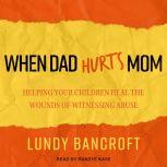 When Dad Hurts Mom Helping Your Children Heal the Wounds of Witnessing Abuse, Lundy Bancroft