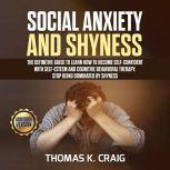 Social Anxiety and Shyness: The definitive guide to learn How to Become Self-Confident with Self-Esteem and Cognitive Behavioral Therapy. Stop Being Dominated by Shyness, Thomas K. Craig