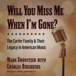 Will You Miss Me When I'm Gone? The Carter Family & Their Legacy in American Music, Charles Hirshberg