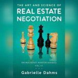 The Art and Science of Real Estate Negotiation Skills, Strategies, Tactics, Gabrielle Dahms