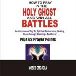 How To Pray In The Holy Ghost And Win All Battles: An Uncommon Way To Spiritual Deliverance, Healing, Breakthrough, Blessings And Favor, Moses Omojola