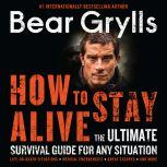 How to Stay Alive The Ultimate Survival Guide for Any Situation, Bear Grylls