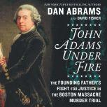 John Adams Under Fire The Founding Father's Fight for Justice in the Boston Massacre Murder Trial, Dan Abrams
