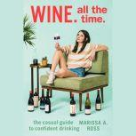 Wine. All The Time. The Casual Guide to Confident Drinking, Marissa A. Ross