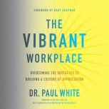 The Vibrant Workplace Overcoming the Obstacles to Building a Culture of Appreciation, Paul White