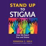 Stand Up to Stigma How We Reject Fear and Shame, Pernessa C. Seele