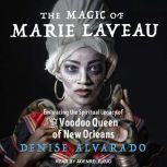 The Magic of Marie Laveau Embracing the Spiritual Legacy of the Voodoo Queen of New Orleans, Denise Alvarado