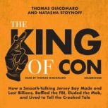 The King of Con How a Smooth-Talking Jersey Boy Made and Lost Billions, Baffled the FBI, Eluded the Mob, and Lived to Tell the Crooked Tale, Thomas Giacomaro