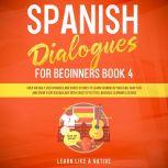 Spanish Dialogues for Beginners Book 4: Over 100 Daily Used Phrases and Short Stories to Learn Spanish in Your Car. Have Fun and Grow Your Vocabulary with Crazy Effective Language Learning Lessons, Learn Like A Native