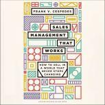 Sales Management That Works How to Sell in a World that Never Stops Changing, Frank V. Cespedes
