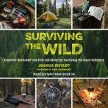 Surviving the Wild Essential Bushcraft and First Aid Skills for Surviving the Great Outdoors, Joshua Enyart