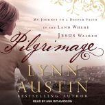Pilgrimage My Journey to A Deeper Faith In The Land Where Jesus Walked, Lynn Austin