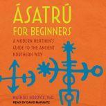 Asatru for Beginners A Modern Heathen's Guide to the Ancient Northern Way, Dr. Mathias Nordvig
