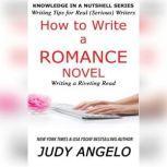 How to Write a Romance Novel WRITING A RIVETING READ, Judy Angelo