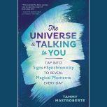 The Universe is Talking to You Tap into Signs & Synchronicity to Reveal Magical Moments Every Day, Tammy Mastroberte