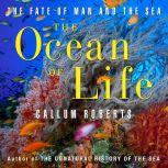 The Ocean of Life The Fate of Man and the Sea, Callum Roberts