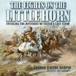 Fights on the Little Horn Unveiling the Mysteries of Custer's Last Stand, Gordon Clinton Harper