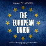 European Union, The: The History of the Political and Economic Union of Europe's Nations after World War II, Charles River Editors
