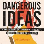 Dangerous Ideas A Brief History of Censorship in the West, from the Ancients to Fake News, Eric Berkowitz