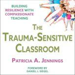 The Trauma-Sensitive Classroom Building Resilience with Compassionate Teaching, Patricia A. Jennings