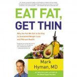 Eat Fat, Get Thin Why the Fat We Eat Is the Key to Sustained Weight Loss and Vibrant Health, Mark Hyman