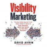 Visibility Marketing The No-Holds-Barred Truth About What It Takes to Grab Attention, Build Your Brand and Win New Business, David Avrin