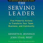 The Serving Leader Five Powerful Actions to Transform Your Team, Business, and Community, Ken Jennings