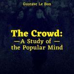 The Crowd: A Study of the Popular Mind, Gustave Le Bon