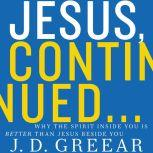 Jesus, Continued...: Why the Spirit Inside You is Better than Jesus Beside You, J.D. Greear