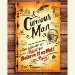 """A Curious Man The Strange and Brilliant Life of Robert """"Believe It or Not!"""" Ripley, Neal Thompson"""