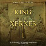 King Xerxes I: The Life and Legacy of the Achaemenid Persian Empire's Most Notorious Ruler, Charles River Editors