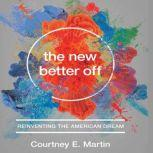 The New Better Off Reinventing the American Dream, Courtney E. Martin