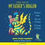 Three Tales of My Father's Dragon My Father's Dragon; Elmer and the Dragon; The Dragons of Blueland, Ruth Stiles Gannett