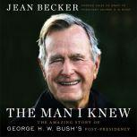 The Man I Knew The Amazing Story of George H. W. Bush's Post-Presidency, Jean Becker