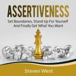 Assertiveness: Set Boundaries, Stand Up for Yourself, and Finally Get What You Want, Steven West