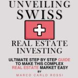 Unveiling Swiss Real Estate Investing Ultimate step by step guide to make this complex Real Estate Market Easy, Marco Carlo Rossi