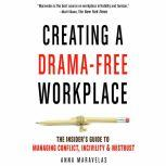 Creating a Drama-Free Workplace The Insider's Guide to Managing Conflict, Incivility & Mistrust, Anna Maravelas