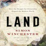 Land How the Hunger for Ownership Shaped the Modern World, Simon Winchester