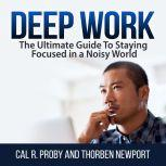 Deep Work: The Ultimate Guide To Staying Focused in a Noisy World, Cal R. Proby and Thorben Newport