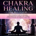 Chakra Healing for Beginners: The Complete Guide to Opening, Unblocking and Awaking Your Chakras to Heal Yourself and Improve Your Life, Rosalie Rowell