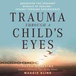 Trauma Through a Child's Eyes Awakening the Ordinary Miracle of Healing, Peter A. Levine, Ph.D.