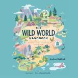 The Wild World Handbook How Adventurers, Artists, Scientists—and You—Can Protect Earth's Habitats, Andrea Debbink