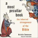 A Most Peculiar Book The Inherent Strangeness of the Bible, Kristin Swenson