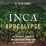 Inca Apocalypse The Spanish Conquest and the Transformation of the Andean World, R. Alan Covey