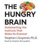 The Hungry Brain Outsmarting the Instincts That Make Us Overeat, Stephan J. Guyenet, Ph.D.