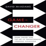 Game-Changer Game Theory and the Art of Transforming Strategic Situations, David McAdams