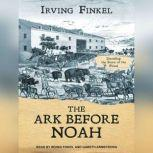 The Ark Before Noah Decoding the Story of the Flood, Irving Finkel