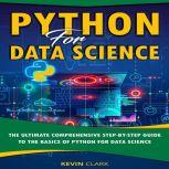 Python For Data Science The Ultimate Comprehensive Step-By-Step Guide To The Basics Of Python For Data Science, Kevin Clark
